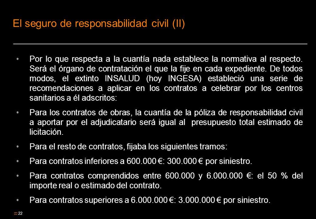 22 El seguro de responsabilidad civil (II) Por lo que respecta a la cuantía nada establece la normativa al respecto. Será el órgano de contratación el