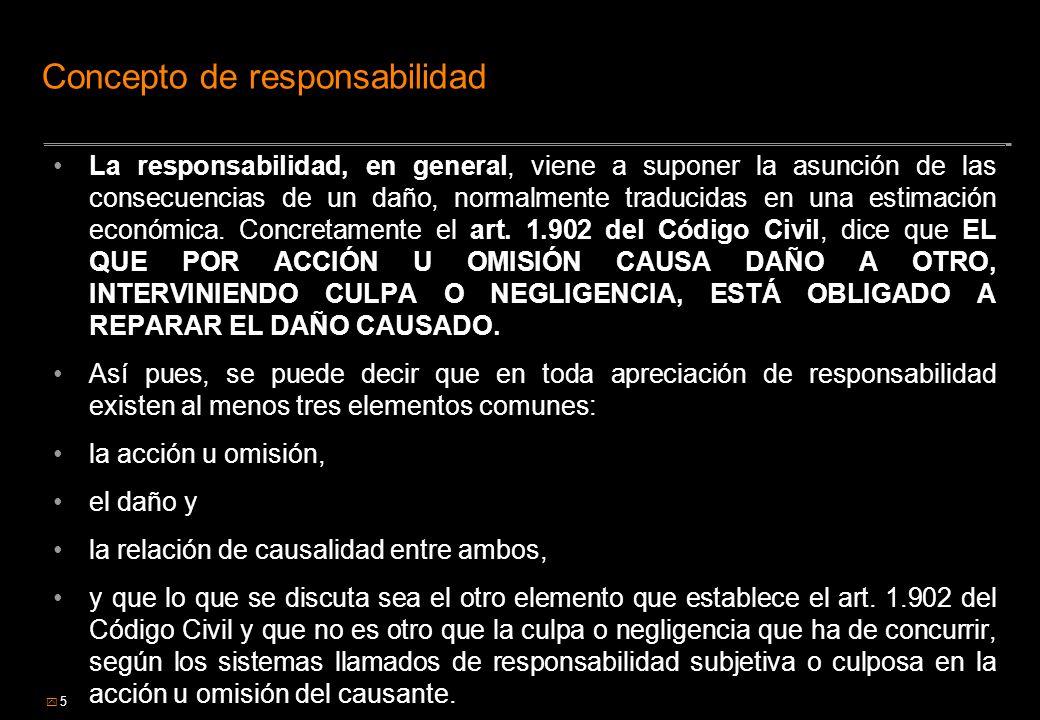 5 Concepto de responsabilidad La responsabilidad, en general, viene a suponer la asunción de las consecuencias de un daño, normalmente traducidas en u