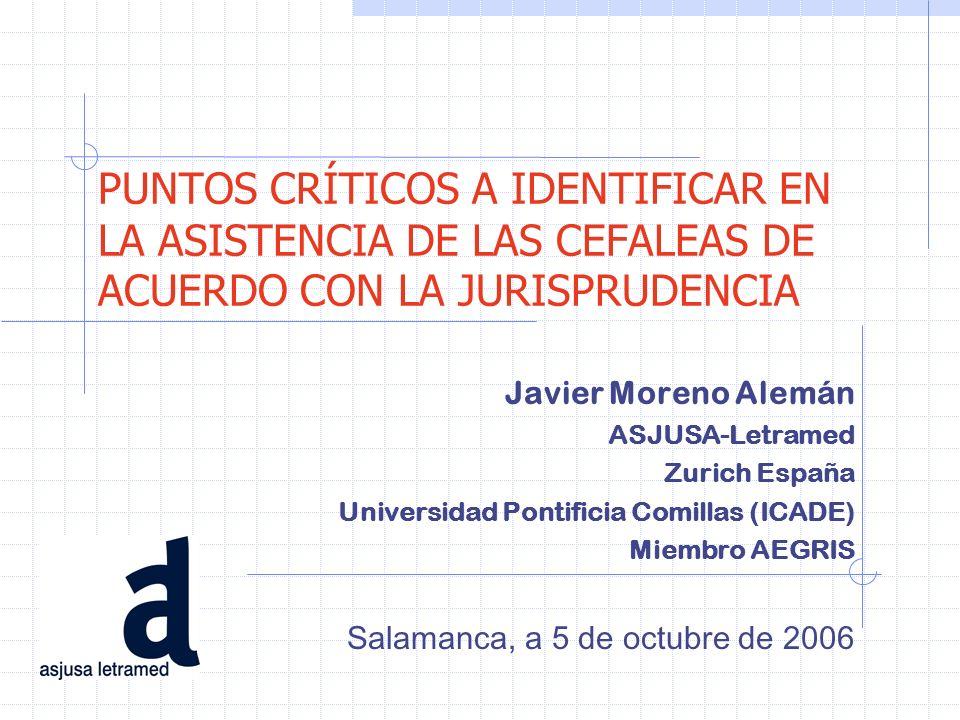 PUNTOS CRÍTICOS A IDENTIFICAR EN LA ASISTENCIA DE LAS CEFALEAS DE ACUERDO CON LA JURISPRUDENCIA Javier Moreno Alemán ASJUSA-Letramed Zurich España Uni