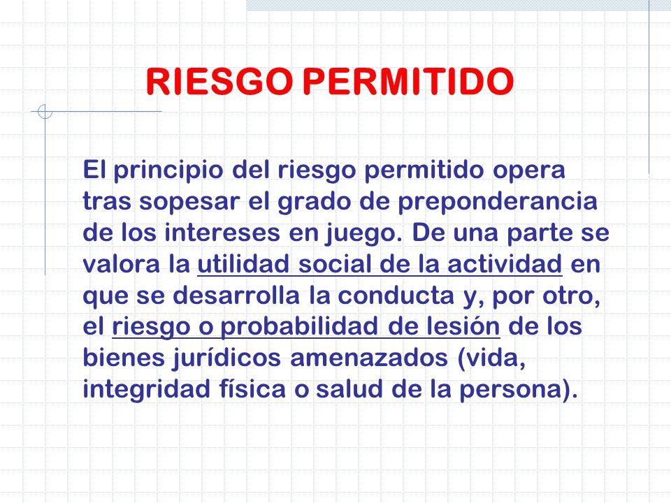 RIESGO PERMITIDO El principio del riesgo permitido opera tras sopesar el grado de preponderancia de los intereses en juego. De una parte se valora la