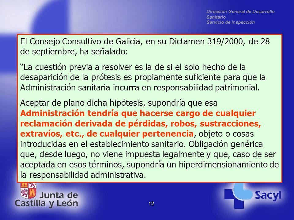 Dirección General de Desarrollo Sanitario Servicio de Inspección 12 El Consejo Consultivo de Galicia, en su Dictamen 319/2000, de 28 de septiembre, ha señalado: La cuestión previa a resolver es la de si el solo hecho de la desaparición de la prótesis es propiamente suficiente para que la Administración sanitaria incurra en responsabilidad patrimonial.