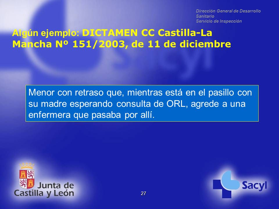 Dirección General de Desarrollo Sanitario Servicio de Inspección 27 Algún ejemplo: DICTAMEN CC Castilla-La Mancha Nº 151/2003, de 11 de diciembre Menor con retraso que, mientras está en el pasillo con su madre esperando consulta de ORL, agrede a una enfermera que pasaba por allí.