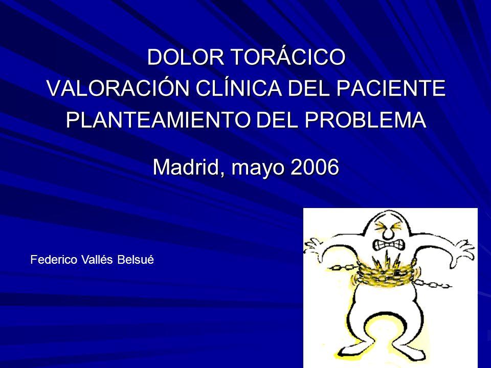 DOLOR TORÁCICO VALORACIÓN CLÍNICA DEL PACIENTE PLANTEAMIENTO DEL PROBLEMA Madrid, mayo 2006 Federico Vallés Belsué
