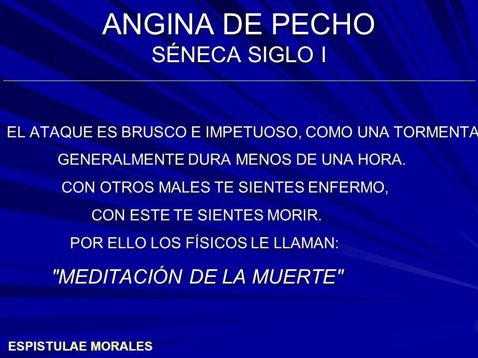 ANGINA DE PECHO SÉNECA SIGLO I EL ATAQUE ES BRUSCO E IMPETUOSO, COMO UNA TORMENTA.