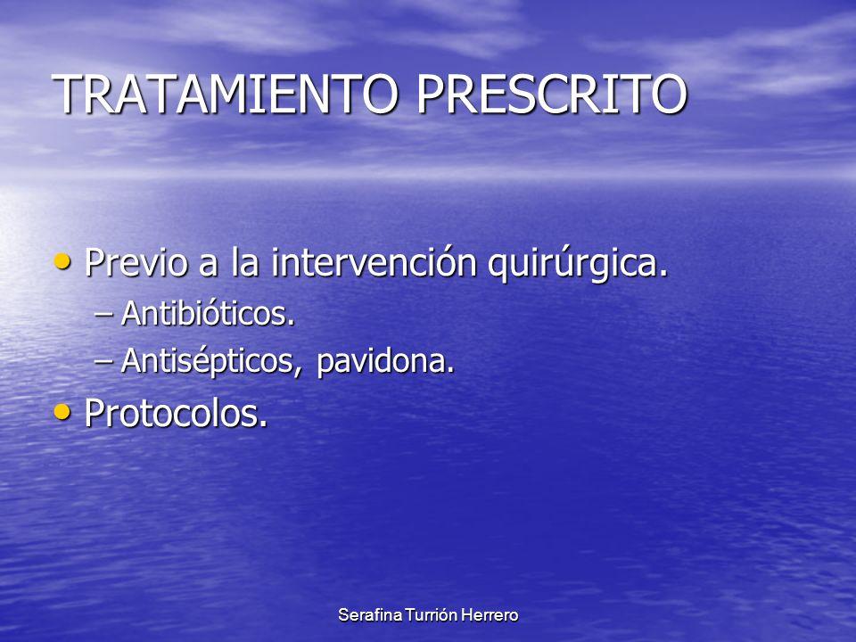 Serafina Turrión Herrero TRATAMIENTO PRESCRITO Previo a la intervención quirúrgica. Previo a la intervención quirúrgica. –Antibióticos. –Antisépticos,