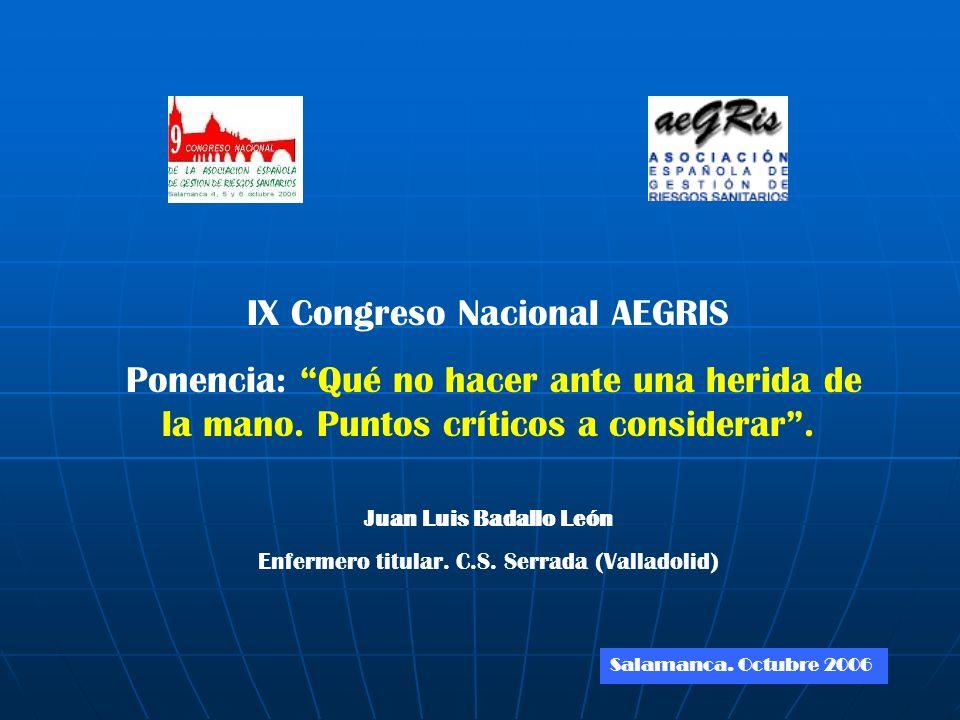 IX Congreso Nacional AEGRIS Ponencia: Qué no hacer ante una herida de la mano. Puntos críticos a considerar. Juan Luis Badallo León Enfermero titular.