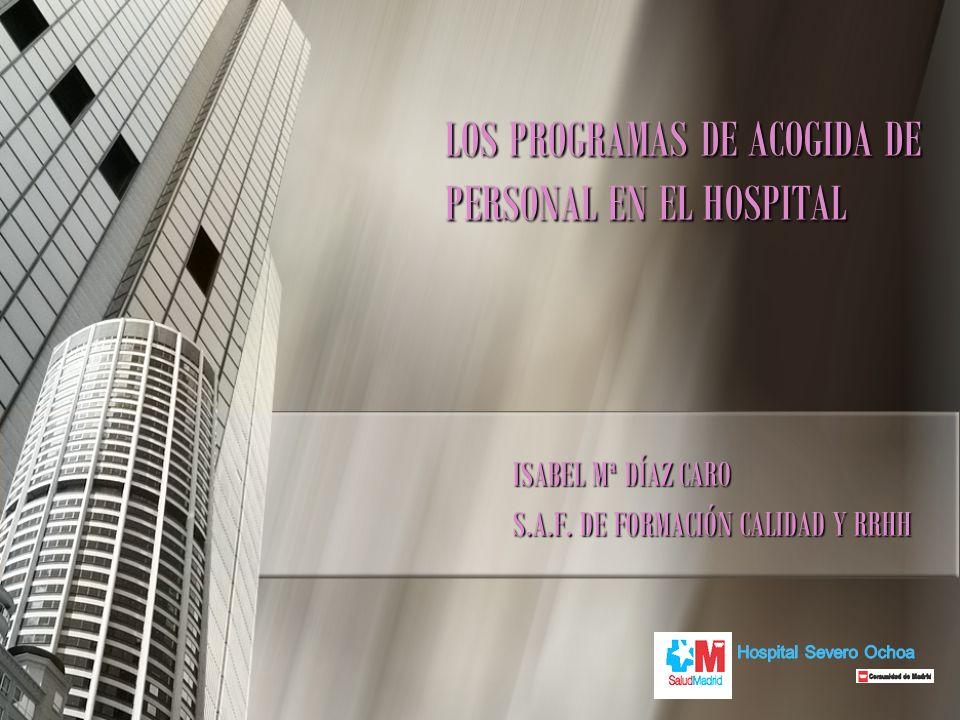 LOS PROGRAMAS DE ACOGIDA DE PERSONAL EN EL HOSPITAL ISABEL Mª DÍAZ CARO S.A.F. DE FORMACIÓN CALIDAD Y RRHH