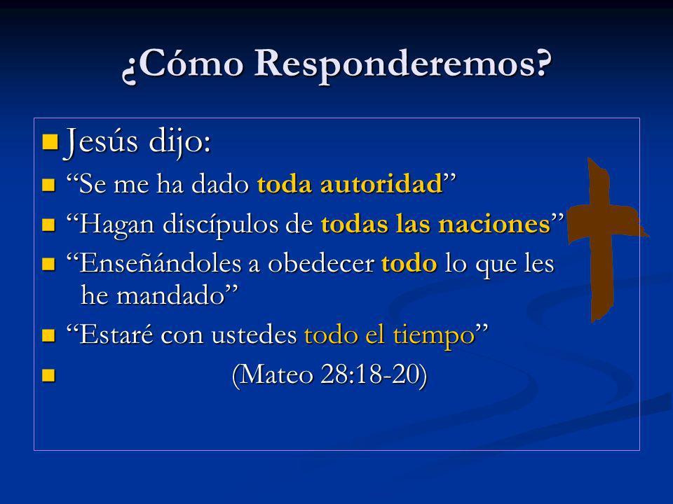 ¿Cómo Responderemos? Jesús dijo: Jesús dijo: Se me ha dado toda autoridad Se me ha dado toda autoridad Hagan discípulos de todas las naciones Hagan di