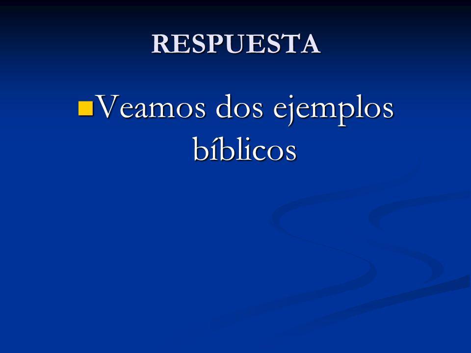 RESPUESTA Veamos dos ejemplos bíblicos Veamos dos ejemplos bíblicos