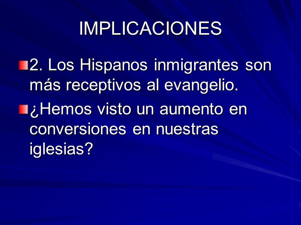 IMPLICACIONES 2. Los Hispanos inmigrantes son más receptivos al evangelio. ¿Hemos visto un aumento en conversiones en nuestras iglesias?