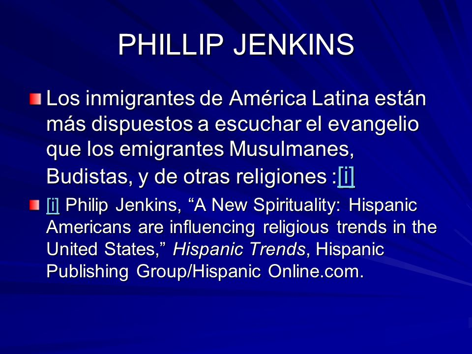 PHILLIP JENKINS Los inmigrantes de América Latina están más dispuestos a escuchar el evangelio que los emigrantes Musulmanes, Budistas, y de otras religiones : [i] [i] [i] Philip Jenkins, A New Spirituality: Hispanic Americans are influencing religious trends in the United States, Hispanic Trends, Hispanic Publishing Group/Hispanic Online.com.