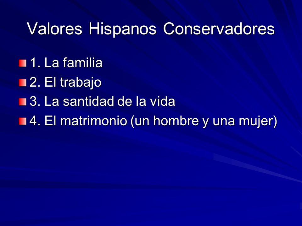 Valores Hispanos Conservadores 1. La familia 2. El trabajo 3. La santidad de la vida 4. El matrimonio (un hombre y una mujer)