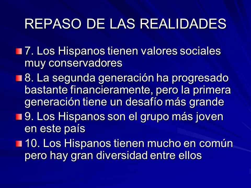 REPASO DE LAS REALIDADES 7. Los Hispanos tienen valores sociales muy conservadores 8. La segunda generación ha progresado bastante financieramente, pe