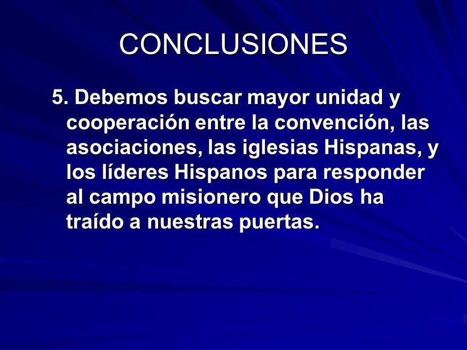 CONCLUSIONES 5. Debemos buscar mayor unidad y cooperación entre la convención, las asociaciones, las iglesias Hispanas, y los líderes Hispanos para re