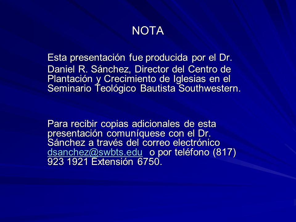 NOTA Esta presentación fue producida por el Dr. Daniel R. Sánchez, Director del Centro de Plantación y Crecimiento de Iglesias en el Seminario Teológi