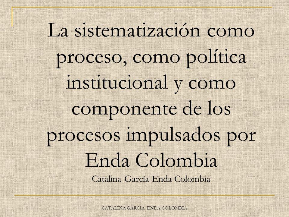 CATALINA GARCIA ENDA COLOMBIA La sistematización como proceso, como política institucional y como componente de los procesos impulsados por Enda Colom