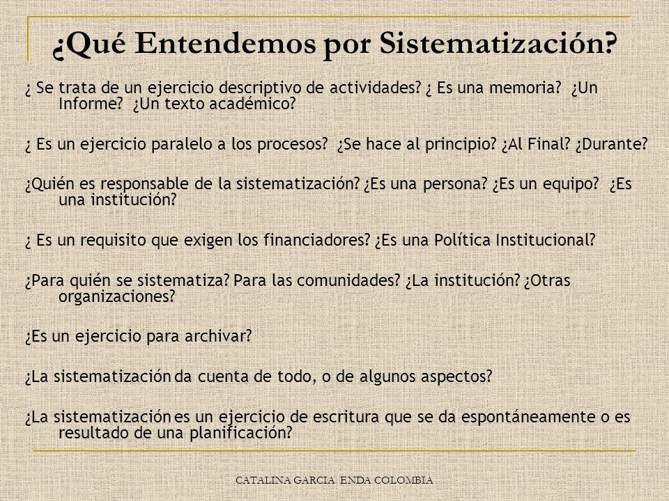 CATALINA GARCIA ENDA COLOMBIA ¿Qué Entendemos por Sistematización? ¿ Se trata de un ejercicio descriptivo de actividades? ¿ Es una memoria? ¿Un Inform