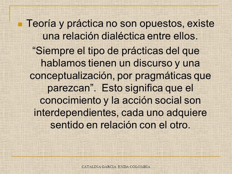 CATALINA GARCIA ENDA COLOMBIA Teoría y práctica no son opuestos, existe una relación dialéctica entre ellos. Siempre el tipo de prácticas del que habl