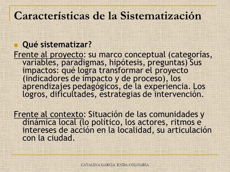 CATALINA GARCIA ENDA COLOMBIA Características de la Sistematización Qué sistematizar? Frente al proyecto: su marco conceptual (categorías, variables,