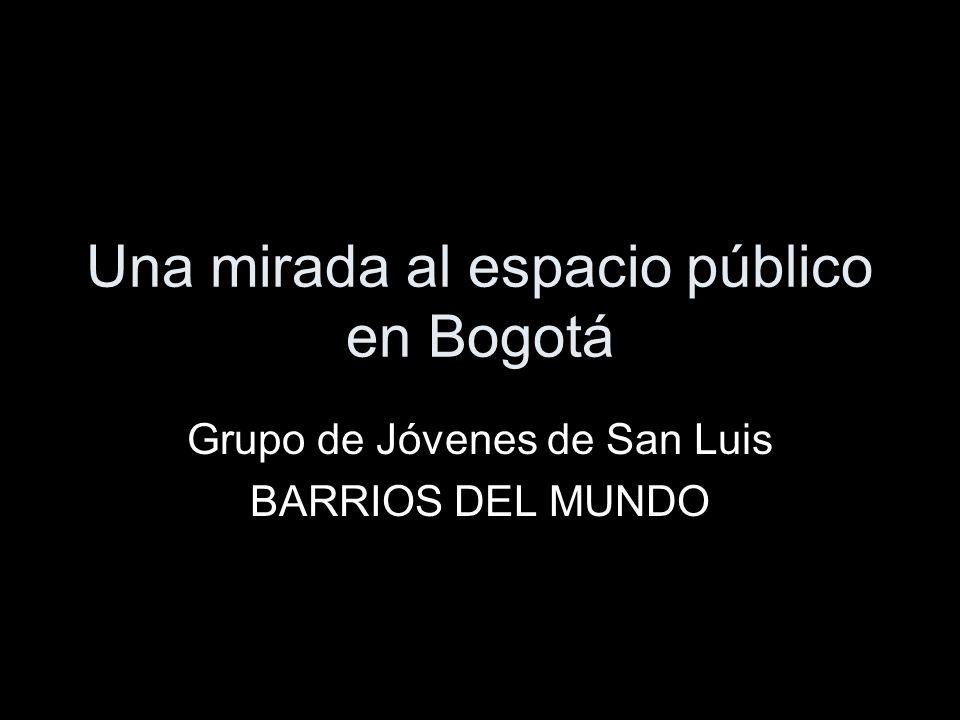 Una mirada al espacio público en Bogotá Grupo de Jóvenes de San Luis BARRIOS DEL MUNDO