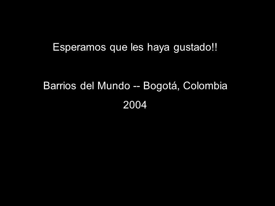 Esperamos que les haya gustado!! Barrios del Mundo -- Bogotá, Colombia 2004