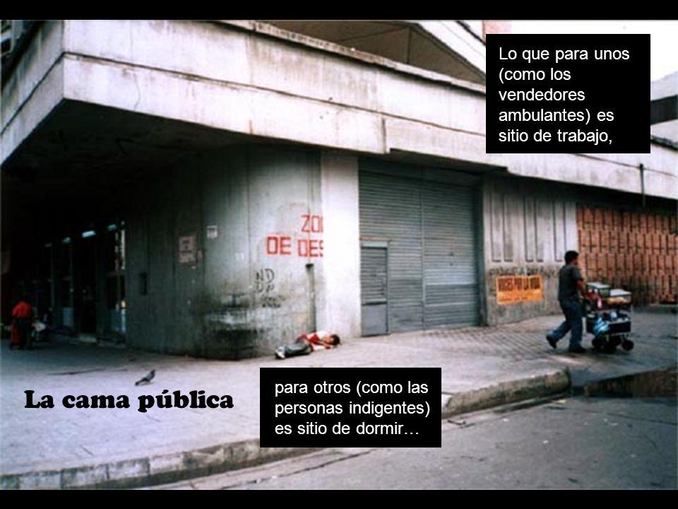 La cama pública Lo que para unos (como los vendedores ambulantes) es sitio de trabajo, para otros (como las personas indigentes) es sitio de dormir…