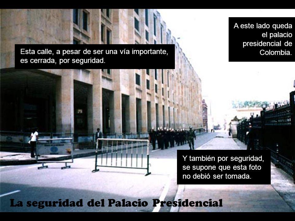 La seguridad del Palacio Presidencial A este lado queda el palacio presidencial de Colombia. Esta calle, a pesar de ser una vía importante, es cerrada