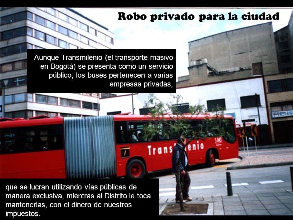 Robo privado para la ciudad Aunque Transmilenio (el transporte masivo en Bogotá) se presenta como un servicio público, los buses pertenecen a varias e