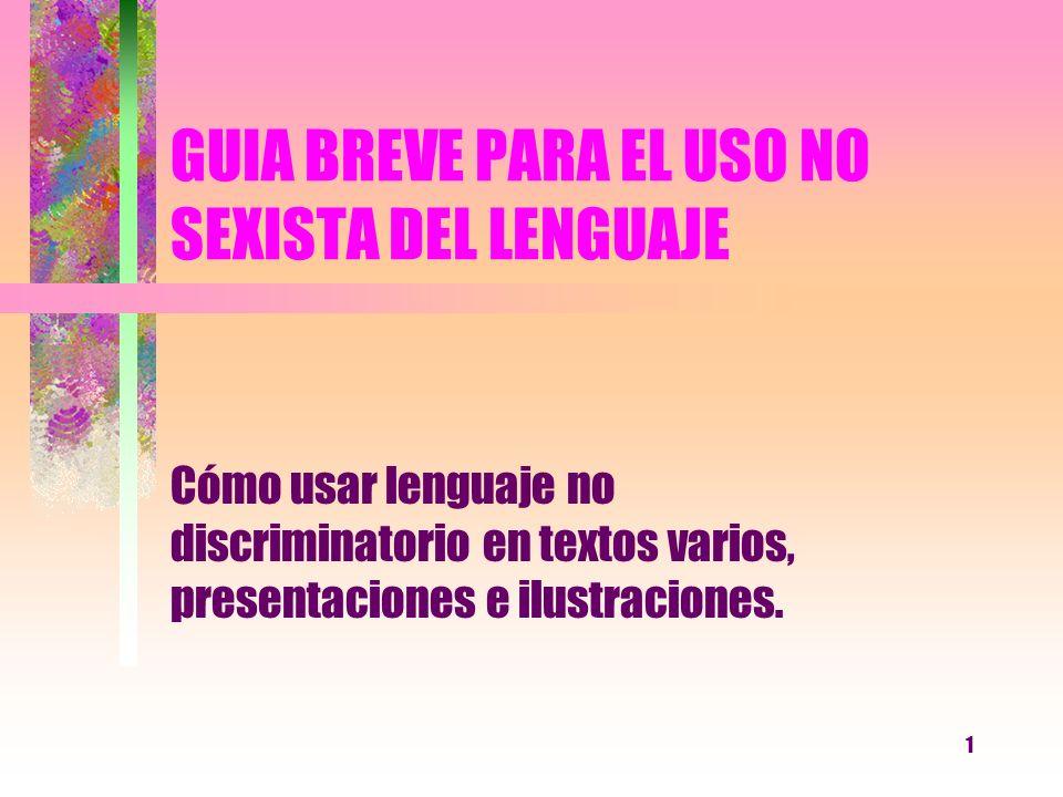 1 GUIA BREVE PARA EL USO NO SEXISTA DEL LENGUAJE Cómo usar lenguaje no discriminatorio en textos varios, presentaciones e ilustraciones.