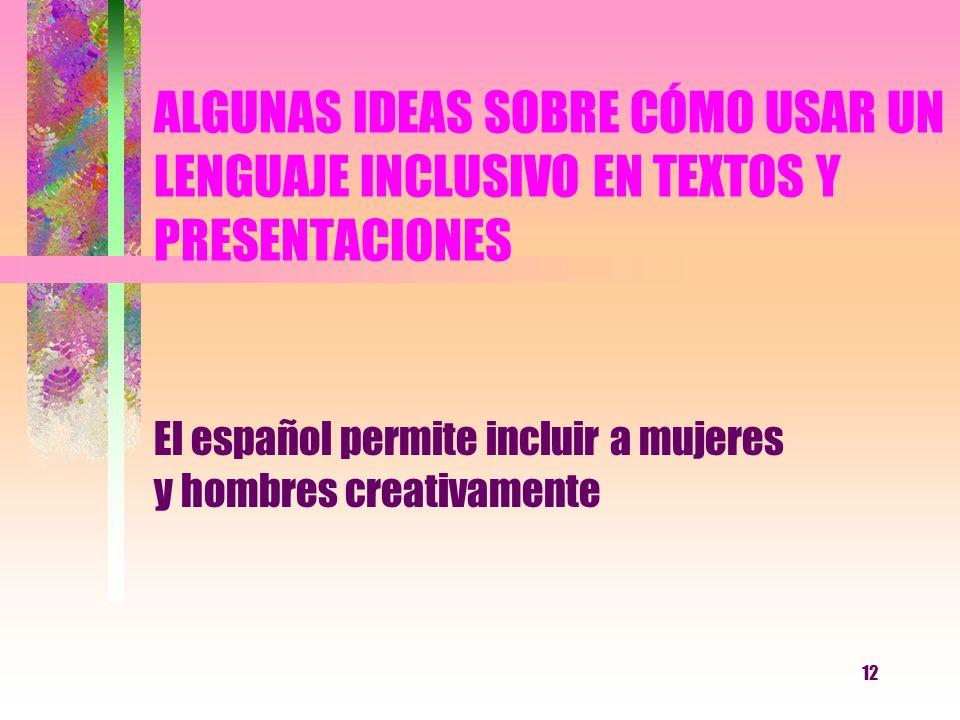 12 ALGUNAS IDEAS SOBRE CÓMO USAR UN LENGUAJE INCLUSIVO EN TEXTOS Y PRESENTACIONES El español permite incluir a mujeres y hombres creativamente