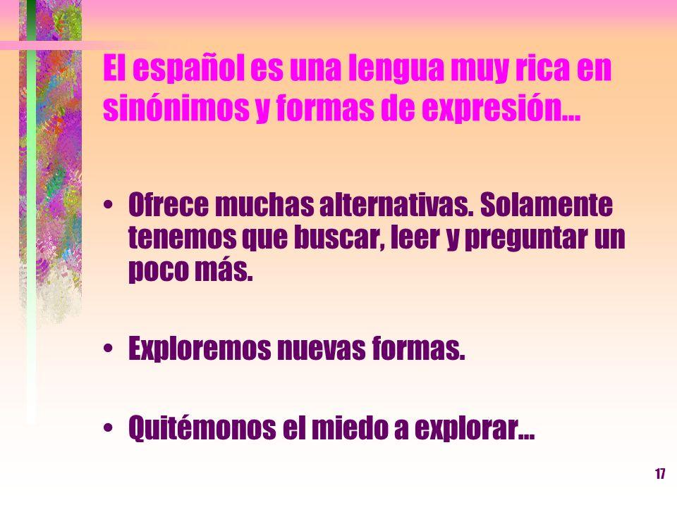 17 El español es una lengua muy rica en sinónimos y formas de expresión... Ofrece muchas alternativas. Solamente tenemos que buscar, leer y preguntar