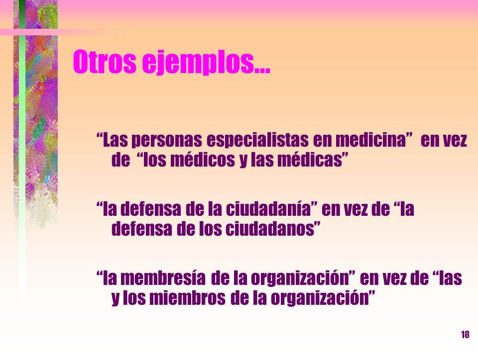 18 Otros ejemplos… Las personas especialistas en medicina en vez de los médicos y las médicas la defensa de la ciudadanía en vez de la defensa de los