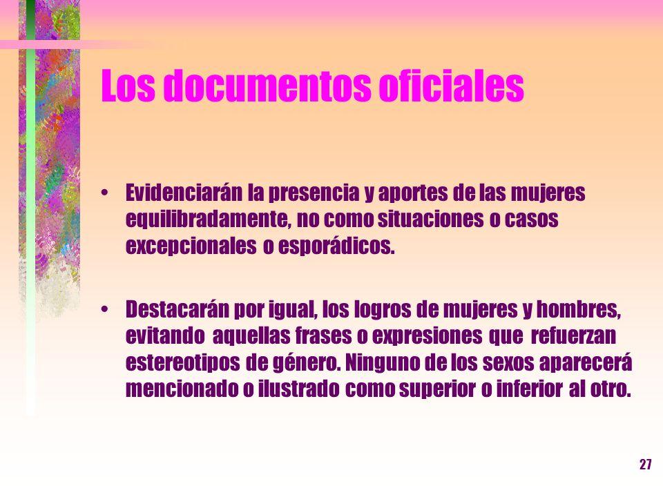 27 Los documentos oficiales Evidenciarán la presencia y aportes de las mujeres equilibradamente, no como situaciones o casos excepcionales o esporádic