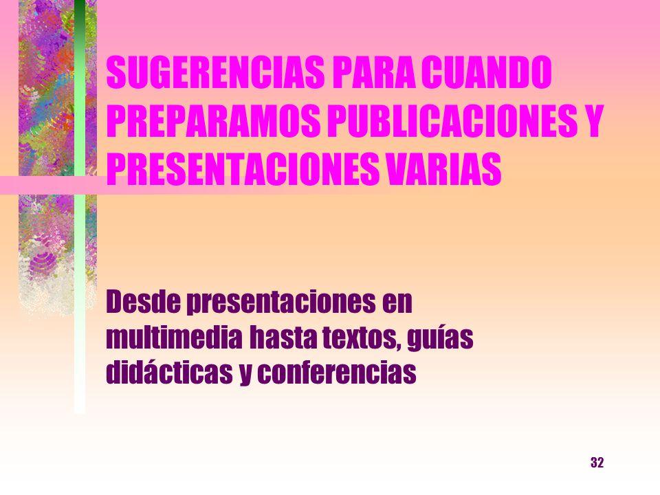 32 SUGERENCIAS PARA CUANDO PREPARAMOS PUBLICACIONES Y PRESENTACIONES VARIAS Desde presentaciones en multimedia hasta textos, guías didácticas y confer