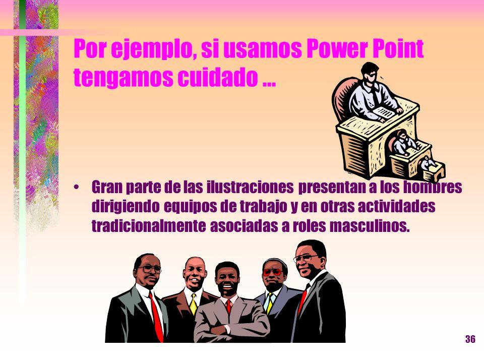 36 Por ejemplo, si usamos Power Point tengamos cuidado... Gran parte de las ilustraciones presentan a los hombres dirigiendo equipos de trabajo y en o