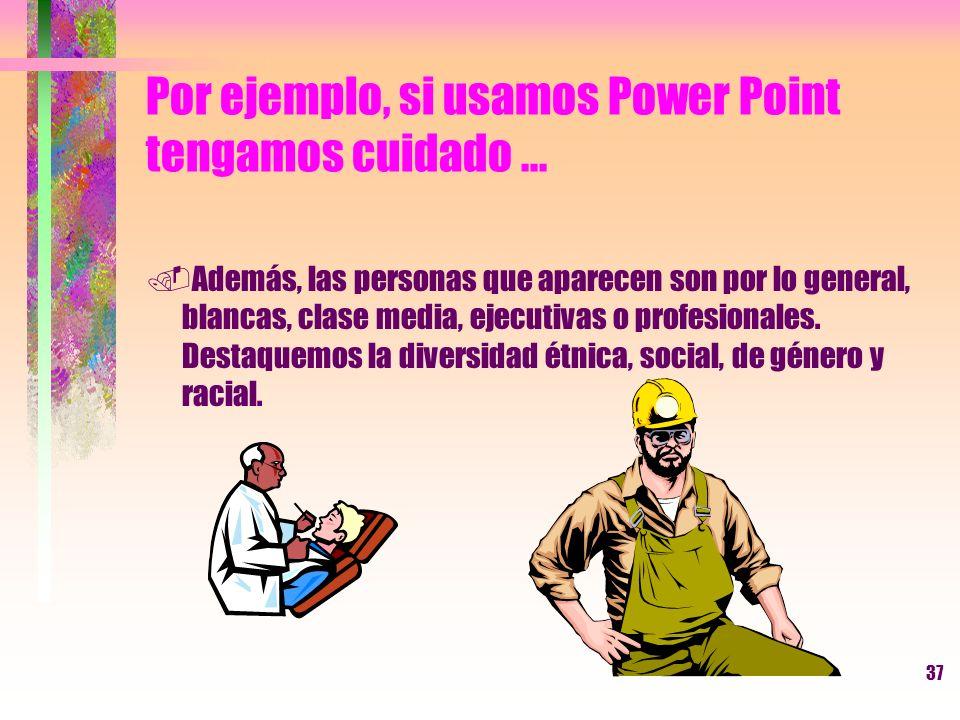 37 Por ejemplo, si usamos Power Point tengamos cuidado....Además, las personas que aparecen son por lo general, blancas, clase media, ejecutivas o pro