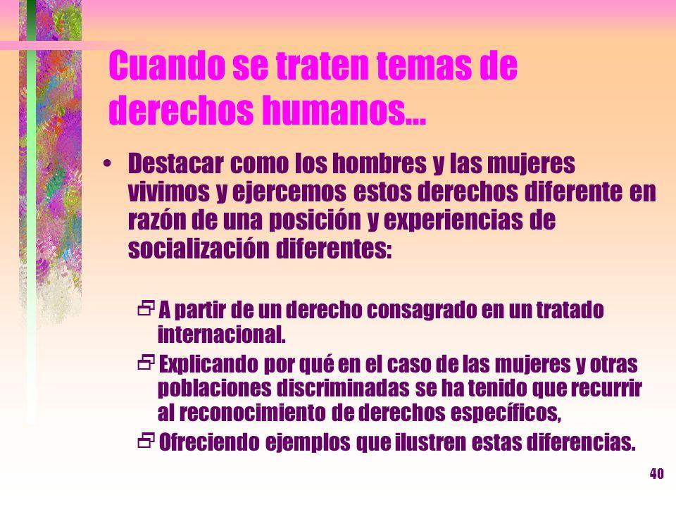 40 Cuando se traten temas de derechos humanos... Destacar como los hombres y las mujeres vivimos y ejercemos estos derechos diferente en razón de una