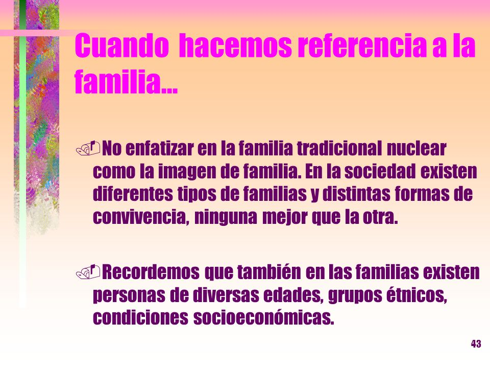 43 Cuando hacemos referencia a la familia....No enfatizar en la familia tradicional nuclear como la imagen de familia. En la sociedad existen diferent