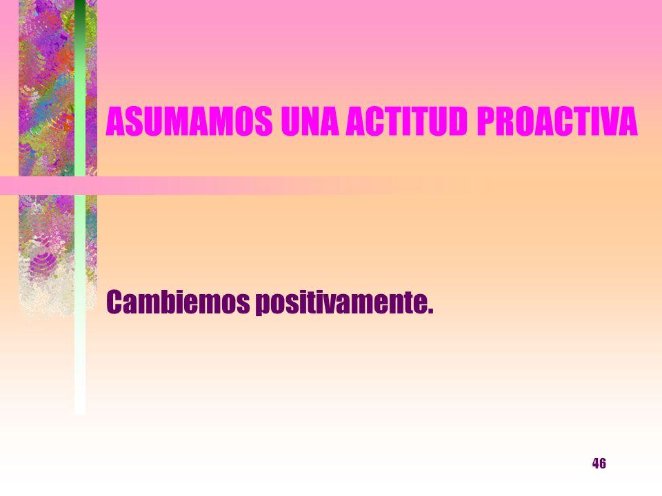 46 ASUMAMOS UNA ACTITUD PROACTIVA Cambiemos positivamente.