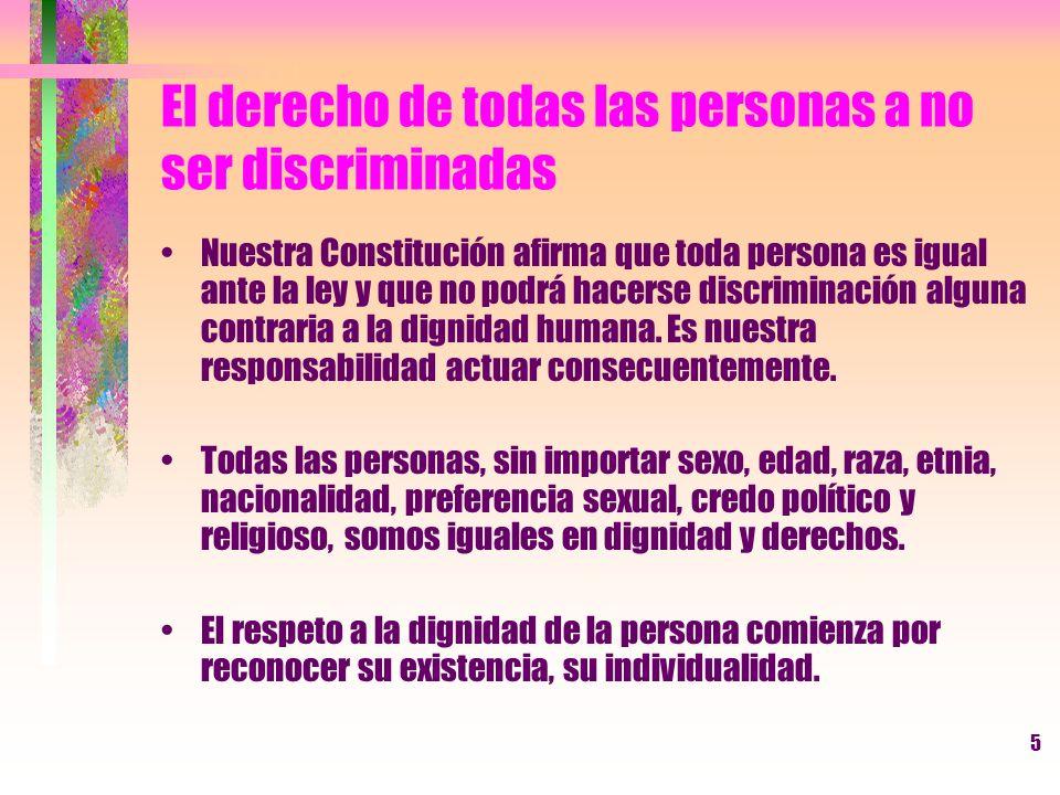 5 El derecho de todas las personas a no ser discriminadas Nuestra Constitución afirma que toda persona es igual ante la ley y que no podrá hacerse dis