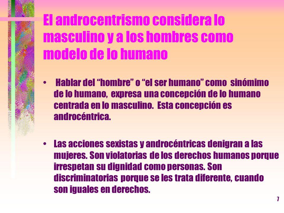 7 El androcentrismo considera lo masculino y a los hombres como modelo de lo humano Hablar del hombre o el ser humano como sinómimo de lo humano, expr
