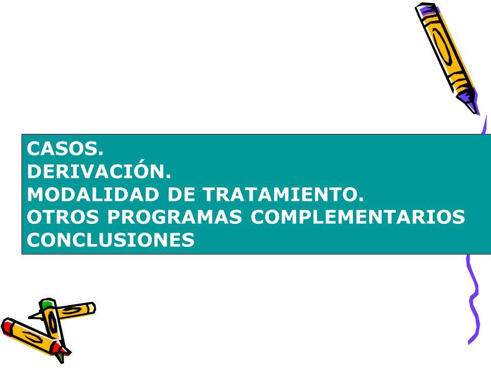 CASOS. DERIVACIÓN. MODALIDAD DE TRATAMIENTO. OTROS PROGRAMAS COMPLEMENTARIOS CONCLUSIONES