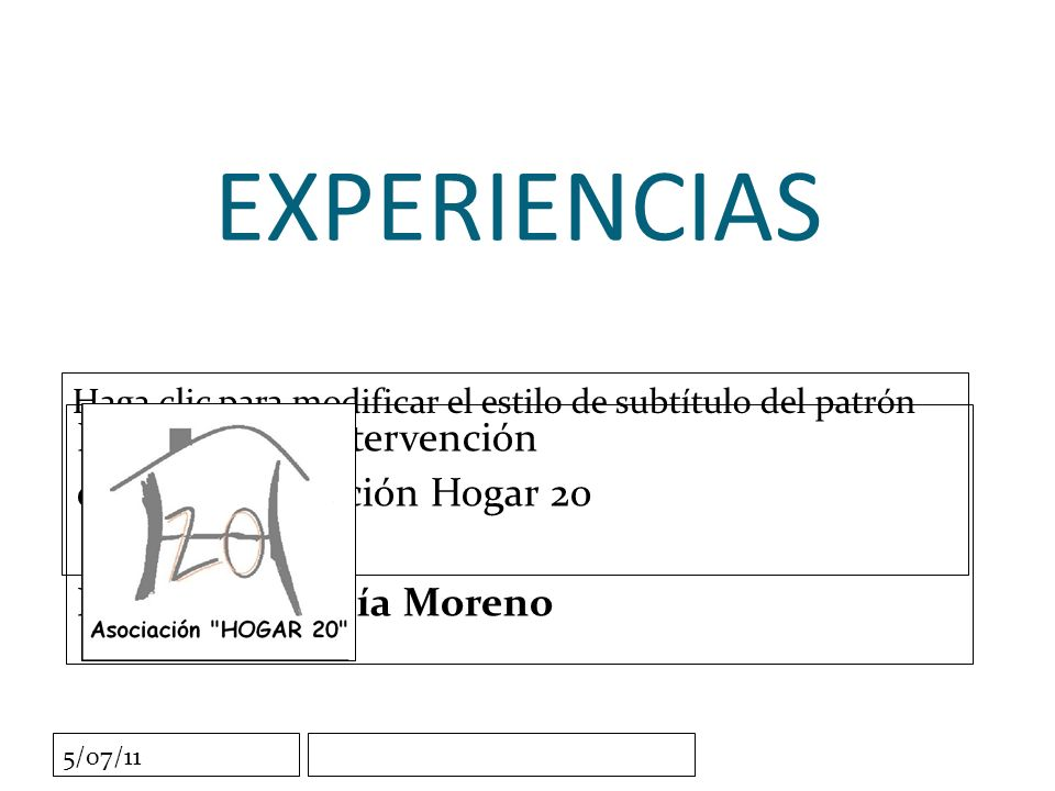 Haga clic para modificar el estilo de subtítulo del patrón 5/07/11 EXPERIENCIAS Propuesta de intervención desde la Asociación Hogar 20 Francisco García Moreno