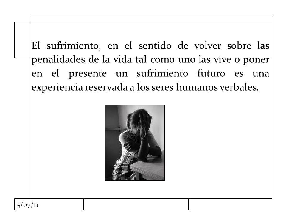 5/07/11 El sufrimiento, en el sentido de volver sobre las penalidades de la vida tal como uno las vive o poner en el presente un sufrimiento futuro es una experiencia reservada a los seres humanos verbales.