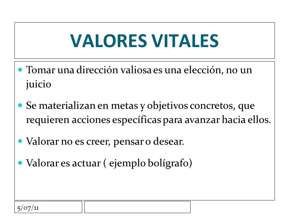5/07/11 VALORES VITALES Tomar una dirección valiosa es una elección, no un juicio Se materializan en metas y objetivos concretos, que requieren acciones específicas para avanzar hacia ellos.