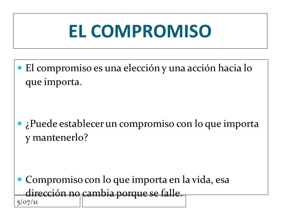 5/07/11 EL COMPROMISO El compromiso es una elección y una acción hacia lo que importa.