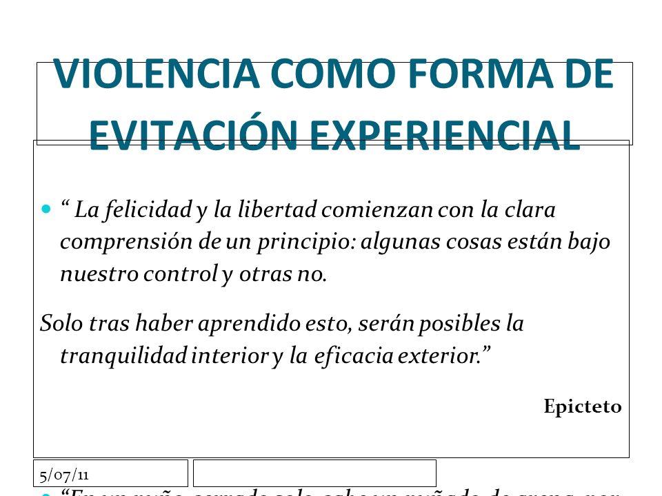 5/07/11 VIOLENCIA COMO FORMA DE EVITACIÓN EXPERIENCIAL La felicidad y la libertad comienzan con la clara comprensión de un principio: algunas cosas están bajo nuestro control y otras no.