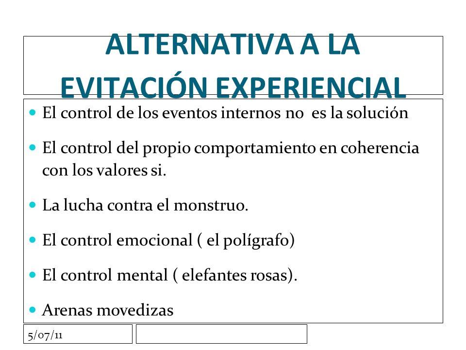5/07/11 ALTERNATIVA A LA EVITACIÓN EXPERIENCIAL El control de los eventos internos no es la solución El control del propio comportamiento en coherencia con los valores si.