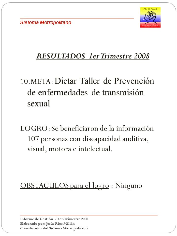 ___________________________________________ Sistema Metropolitano RESULTADOS 1er Trimestre 2008 10.META: Dictar Taller de Prevención de enfermedades de transmisión sexual LOGRO: Se beneficiaron de la información 107 personas con discapacidad auditiva, visual, motora e intelectual.