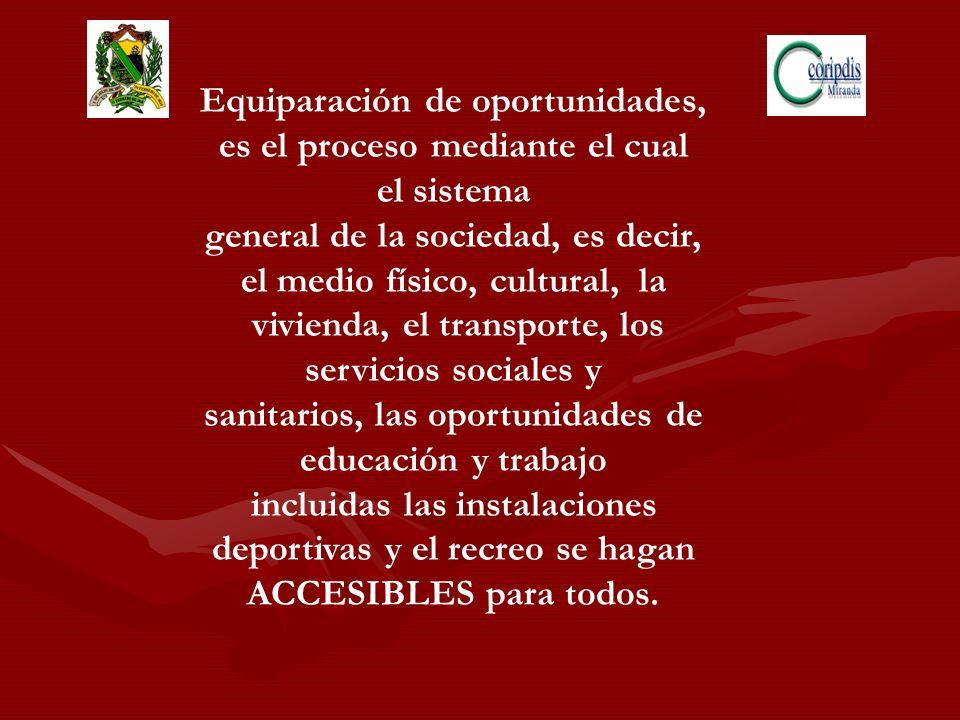 Equiparación de oportunidades, es el proceso mediante el cual el sistema general de la sociedad, es decir, el medio físico, cultural, la vivienda, el